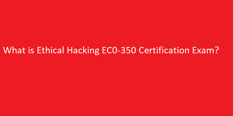 What is Ethical Hacking EC0-350 Certification Exam
